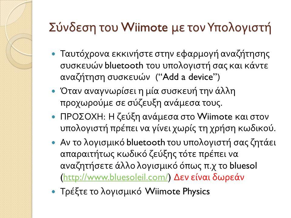 Σύνδεση του Wiimote με τον Υπολογιστή  Ταυτόχρονα εκκινήστε στην εφαρμογή αναζήτησης συσκευών bluetooth του υπολογιστή σας και κάντε αναζήτηση συσκευών ( Add a device )  Όταν αναγνωρίσει η μία συσκευή την άλλη προχωρούμε σε σύζευξη ανάμεσα τους.