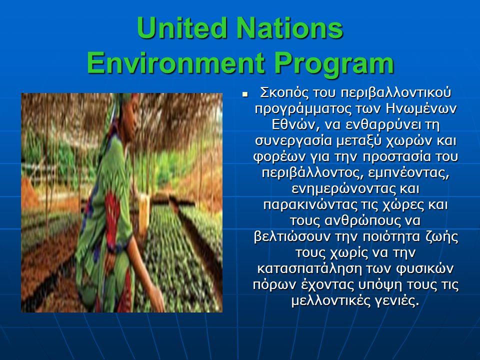 United Nations Environment Program  Σκοπός του περιβαλλοντικού προγράμματος των Ηνωμένων Εθνών, να ενθαρρύνει τη συνεργασία μεταξύ χωρών και φορέων γ