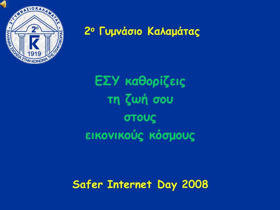 2 ο Γυμνάσιο Καλαμάτας ΕΣΥ καθορίζεις τη ζωή σου στους εικονικούς κόσμους Safer Internet Day 2008
