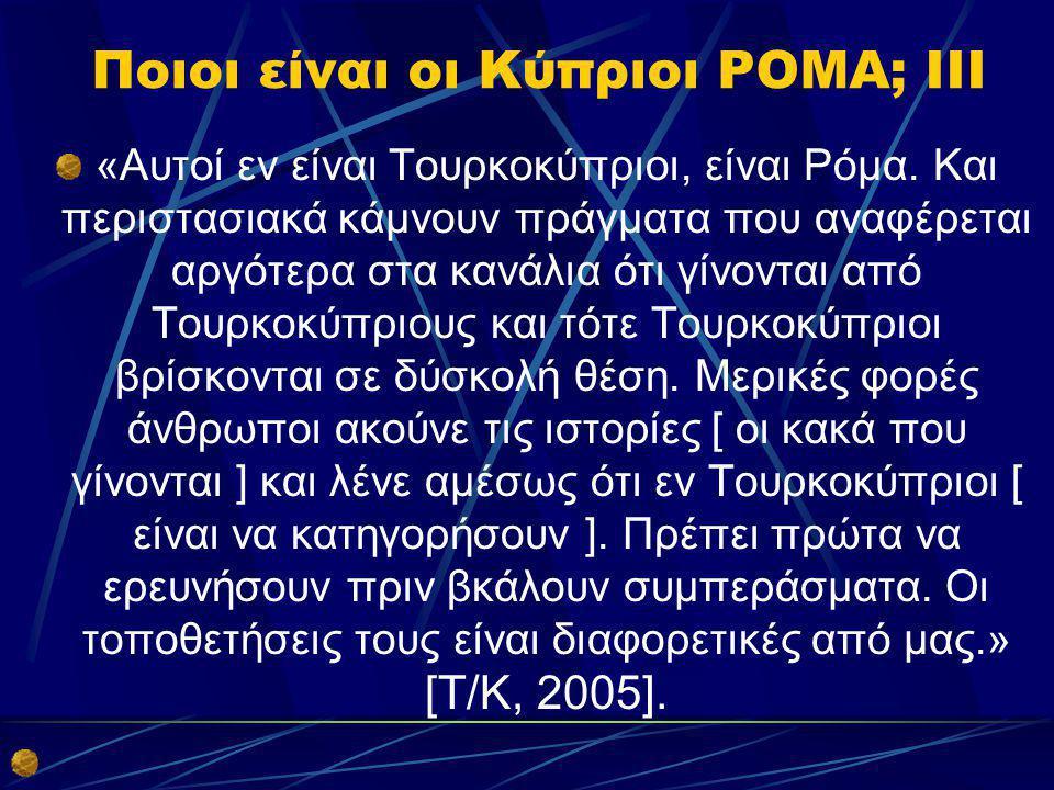 Ποιοι είναι οι Κύπριοι ΡΟΜΑ; IIΙ «Αυτοί εν είναι Τουρκοκύπριοι, είναι Ρόμα. Και περιστασιακά κάμνουν πράγματα που αναφέρεται αργότερα στα κανάλια ότι