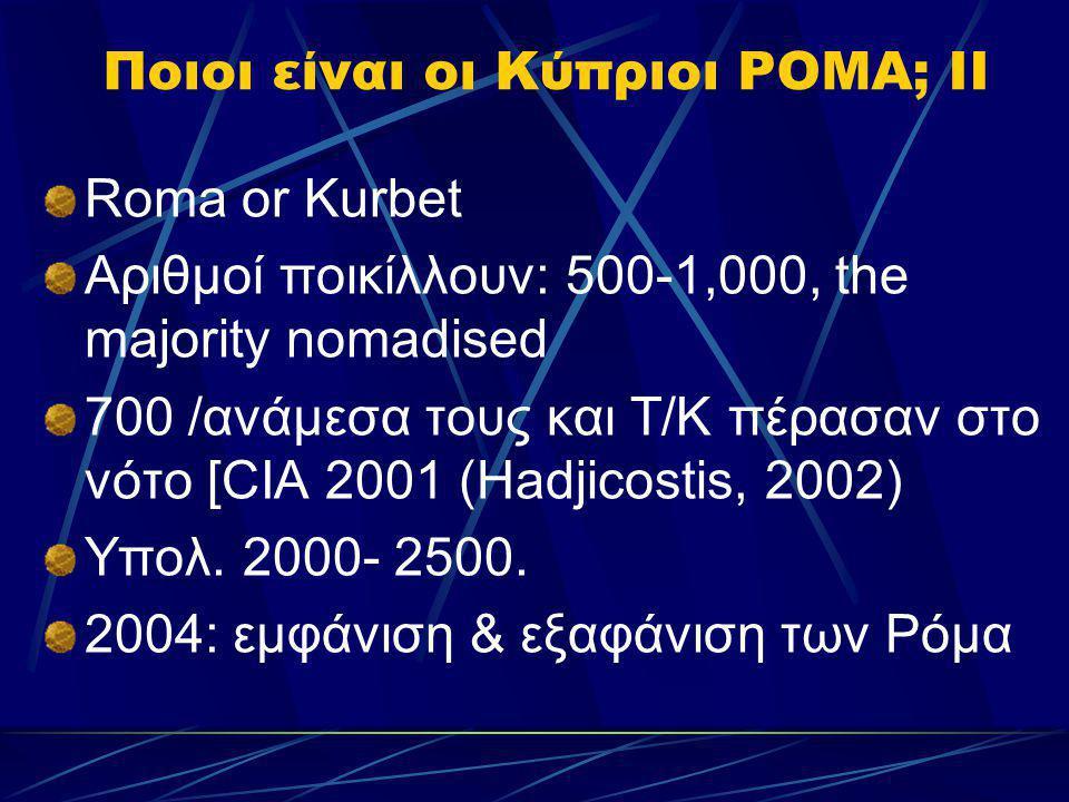 Ποιοι είναι οι Κύπριοι ΡΟΜΑ; II Roma or Kurbet Αριθμοί ποικίλλουν: 500-1,000, the majority nomadised 700 /ανάμεσα τους και Τ/Κ πέρασαν στο νότο [CIA 2
