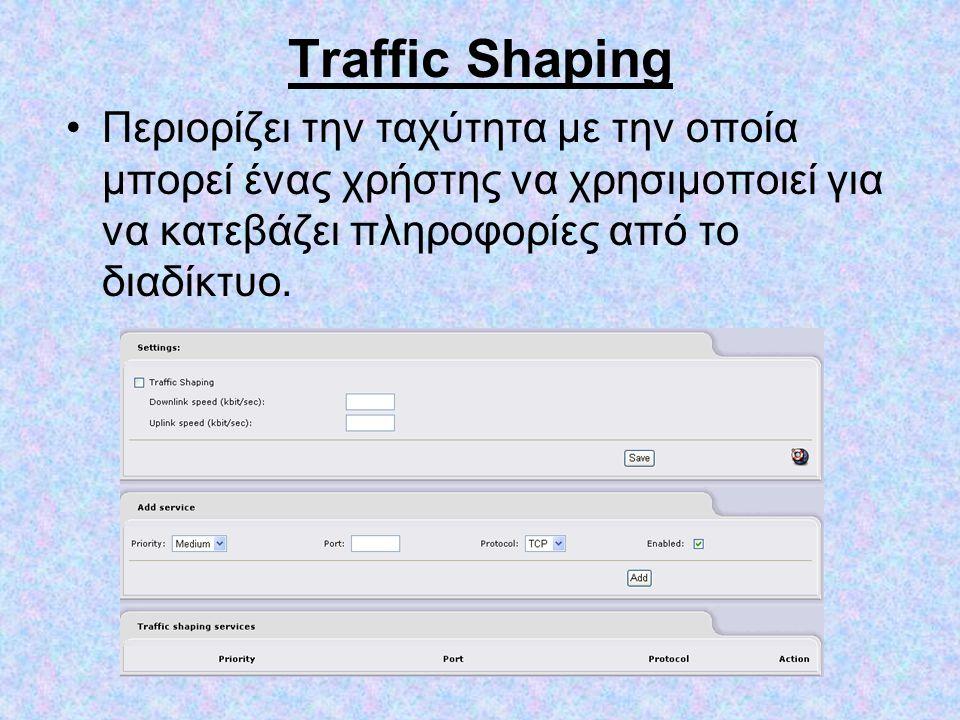 Traffic Shaping •Περιορίζει την ταχύτητα με την οποία μπορεί ένας χρήστης να χρησιμοποιεί για να κατεβάζει πληροφορίες από το διαδίκτυο.