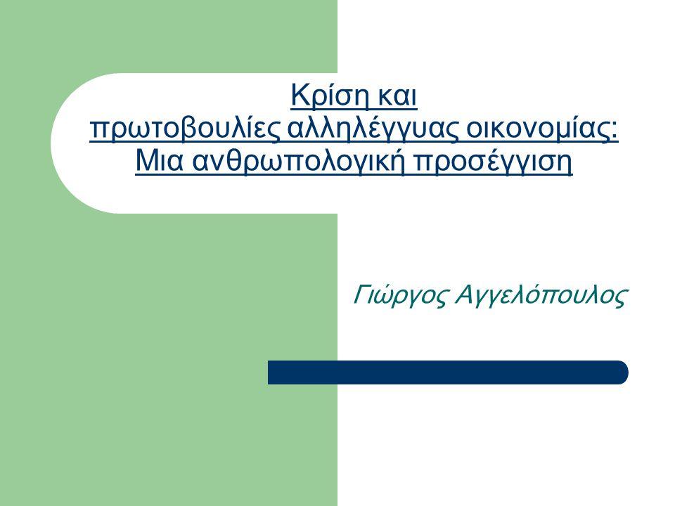 Κρίση και πρωτοβουλίες αλληλέγγυας οικονομίας: Μια ανθρωπολογική προσέγγιση Γιώργος Αγγελόπουλος