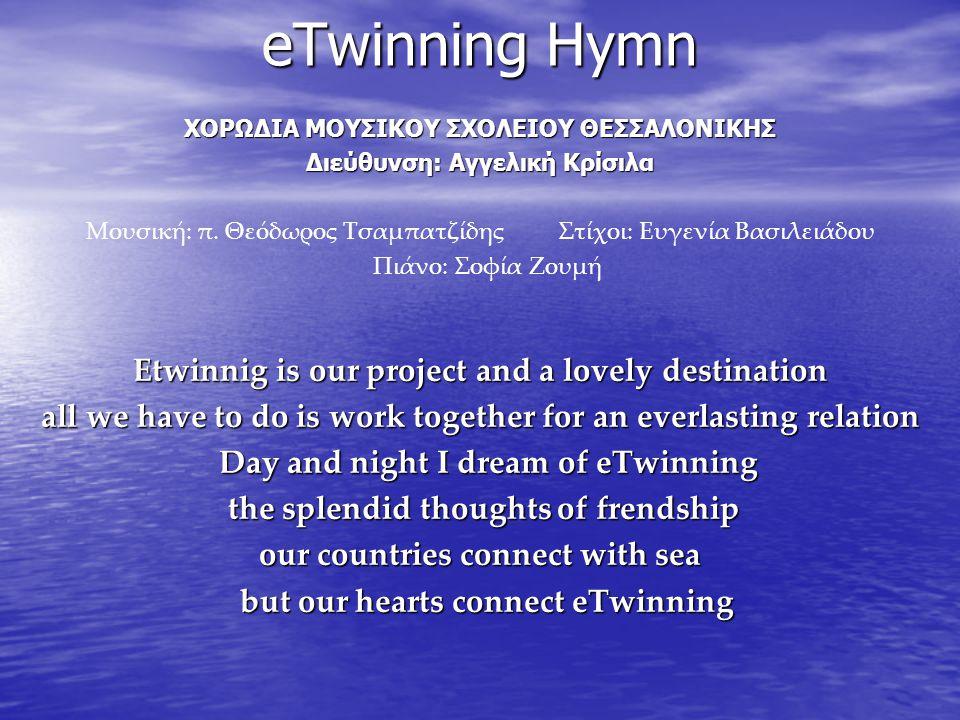 eTwinning Hymn ΧΟΡΩΔΙΑ ΜΟΥΣΙΚΟΥ ΣΧΟΛΕΙΟΥ ΘΕΣΣΑΛΟΝΙΚΗΣ Διεύθυνση: Αγγελική Κρίσιλα Μουσική: π. Θεόδωρος Τσαμπατζίδης Στίχοι: Ευγενία Βασιλειάδου Πιάνο: