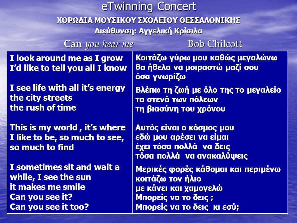 eTwinning Concert ΧΟΡΩΔΙΑ ΜΟΥΣΙΚΟΥ ΣΧΟΛΕΙΟΥ ΘΕΣΣΑΛΟΝΙΚΗΣ Διεύθυνση: Αγγελική Κρίσιλα Can you hear me Bob Chilcott Can you hear me Bob Chilcott I look around me as I grow I'd like to tell you all I know I see life with all it's energy the city streets the rush of time This is my world, it's where I like to be, so much to see, so much to find I sometimes sit and wait a while, I see the sun it makes me smile Can you see it.