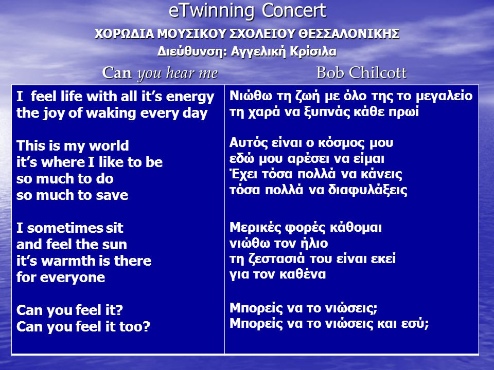 eTwinning Concert ΧΟΡΩΔΙΑ ΜΟΥΣΙΚΟΥ ΣΧΟΛΕΙΟΥ ΘΕΣΣΑΛΟΝΙΚΗΣ Διεύθυνση: Αγγελική Κρίσιλα Can you hear me Bob Chilcott Can you hear me Bob Chilcott I feel life with all it's energy the joy of waking every day This is my world it's where I like to be so much to do so much to save I sometimes sit and feel the sun it's warmth is there for everyone Can you feel it.
