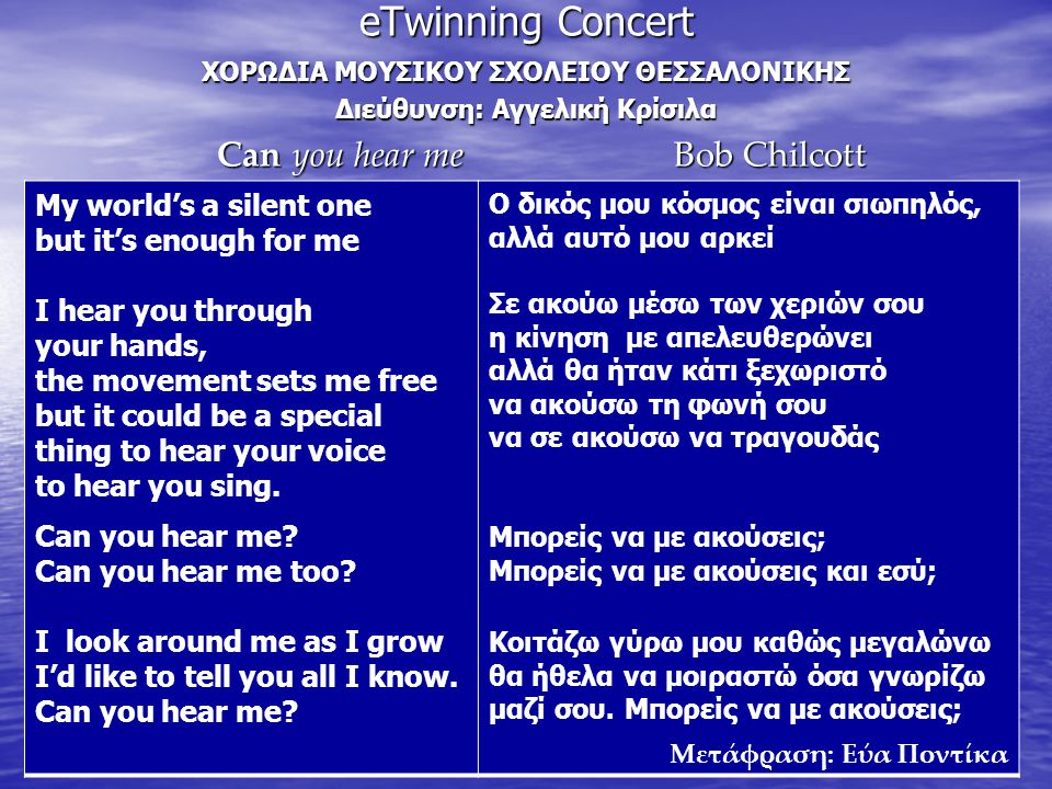 eTwinning Concert ΧΟΡΩΔΙΑ ΜΟΥΣΙΚΟΥ ΣΧΟΛΕΙΟΥ ΘΕΣΣΑΛΟΝΙΚΗΣ Διεύθυνση: Αγγελική Κρίσιλα Can you hear me Bob Chilcott Can you hear me Bob Chilcott My world's a silent one but it's enough for me I hear you through your hands, the movement sets me free but it could be a special thing to hear your voice to hear you sing.