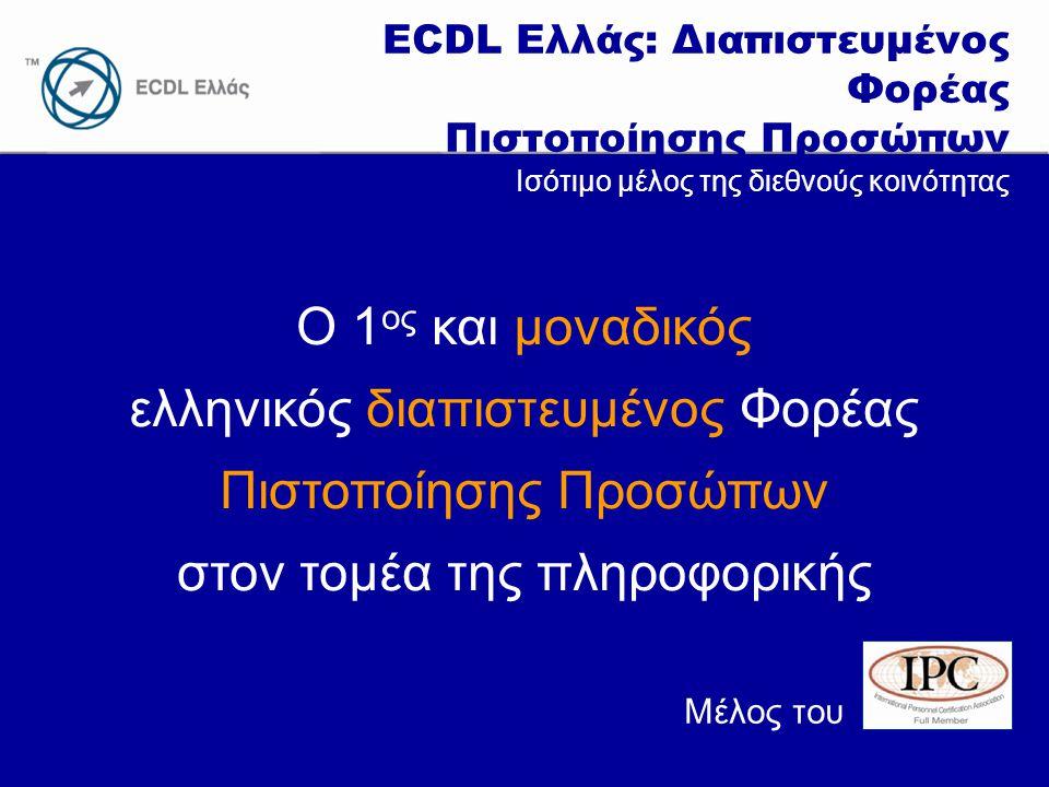 www.ecdl.gr ECDL Ελλάς: Διαπιστευμένος Φορέας Πιστοποίησης Προσώπων Ο 1 ος και μοναδικός ελληνικός διαπιστευμένος Φορέας Πιστοποίησης Προσώπων στον τομέα της πληροφορικής Ισότιμο μέλος της διεθνούς κοινότητας Μέλος του