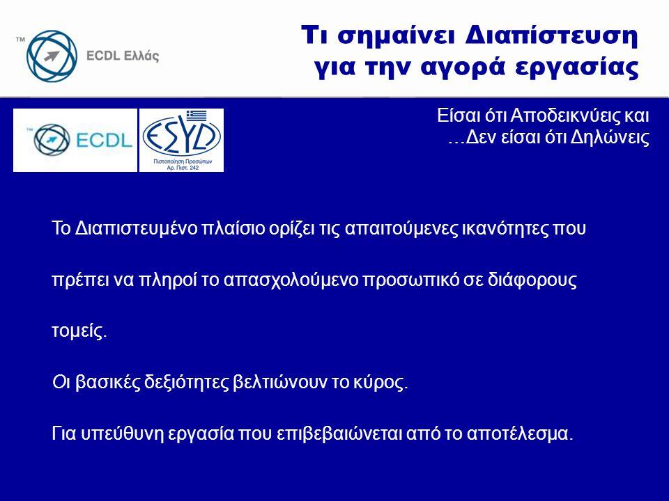 www.ecdl.gr Τι σημαίνει Διαπίστευση για την αγορά εργασίας Είσαι ότι Αποδεικνύεις και …Δεν είσαι ότι Δηλώνεις To Διαπιστευμένο πλαίσιο ορίζει τις απαιτούμενες ικανότητες που πρέπει να πληροί το απασχολούμενο προσωπικό σε διάφορους τομείς.