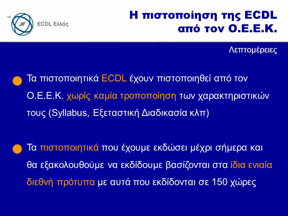 www.ecdl.gr Λεπτομέρειες Τα πιστοποιητικά ECDL έχουν πιστοποιηθεί από τον Ο.Ε.Ε.Κ. χωρίς καμία τροποποίηση των χαρακτηριστικών τους (Syllabus, Εξεταστ