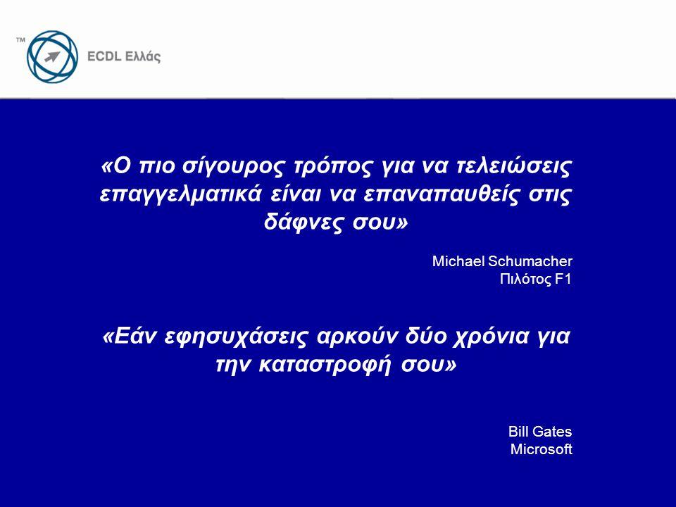 www.ecdl.gr «Ο πιο σίγουρος τρόπος για να τελειώσεις επαγγελματικά είναι να επαναπαυθείς στις δάφνες σου» Michael Schumacher Πιλότος F1 «Εάν εφησυχάσεις αρκούν δύο χρόνια για την καταστροφή σου» Bill Gates Microsoft