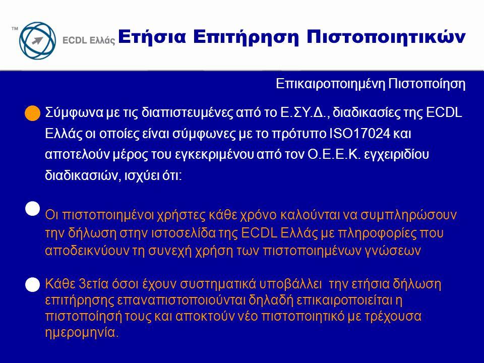 www.ecdl.gr Ετήσια Επιτήρηση Πιστοποιητικών Επικαιροποιημένη Πιστοποίηση Σύμφωνα με τις διαπιστευμένες από το Ε.ΣΥ.Δ., διαδικασίες της ECDL Ελλάς οι οποίες είναι σύμφωνες με το πρότυπο ISO17024 και αποτελούν μέρος του εγκεκριμένου από τον Ο.Ε.Ε.Κ.