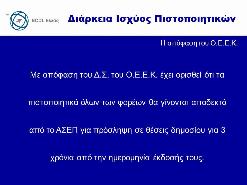 www.ecdl.gr Διάρκεια Ισχύος Πιστοποιητικών Η απόφαση του Ο.Ε.Ε.Κ. Με απόφαση του Δ.Σ. του Ο.Ε.Ε.Κ. έχει ορισθεί ότι τα πιστοποιητικά όλων των φορέων θ