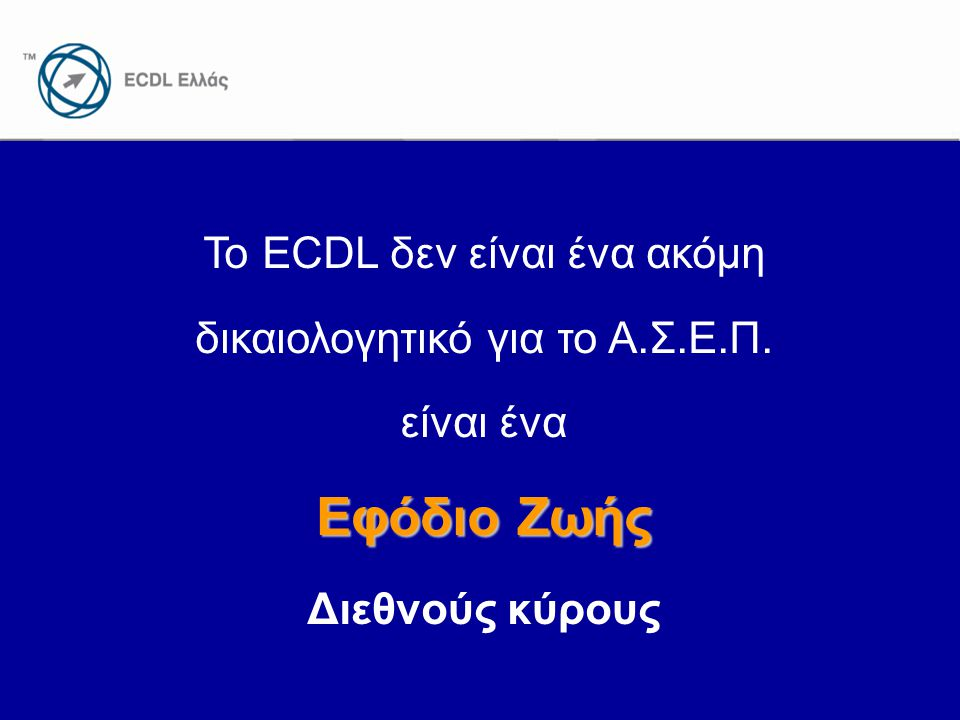 www.ecdl.gr Το ECDL δεν είναι ένα ακόμη δικαιολογητικό για το Α.Σ.Ε.Π. είναι ένα Εφόδιο Ζωής Διεθνούς κύρους
