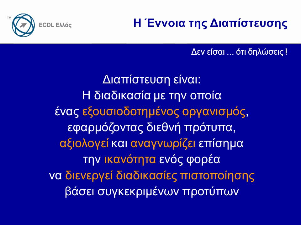 www.ecdl.gr Η Έννοια της Διαπίστευσης Διαπίστευση είναι: Η διαδικασία με την οποία ένας εξουσιοδοτημένος οργανισμός, εφαρμόζοντας διεθνή πρότυπα, αξιο
