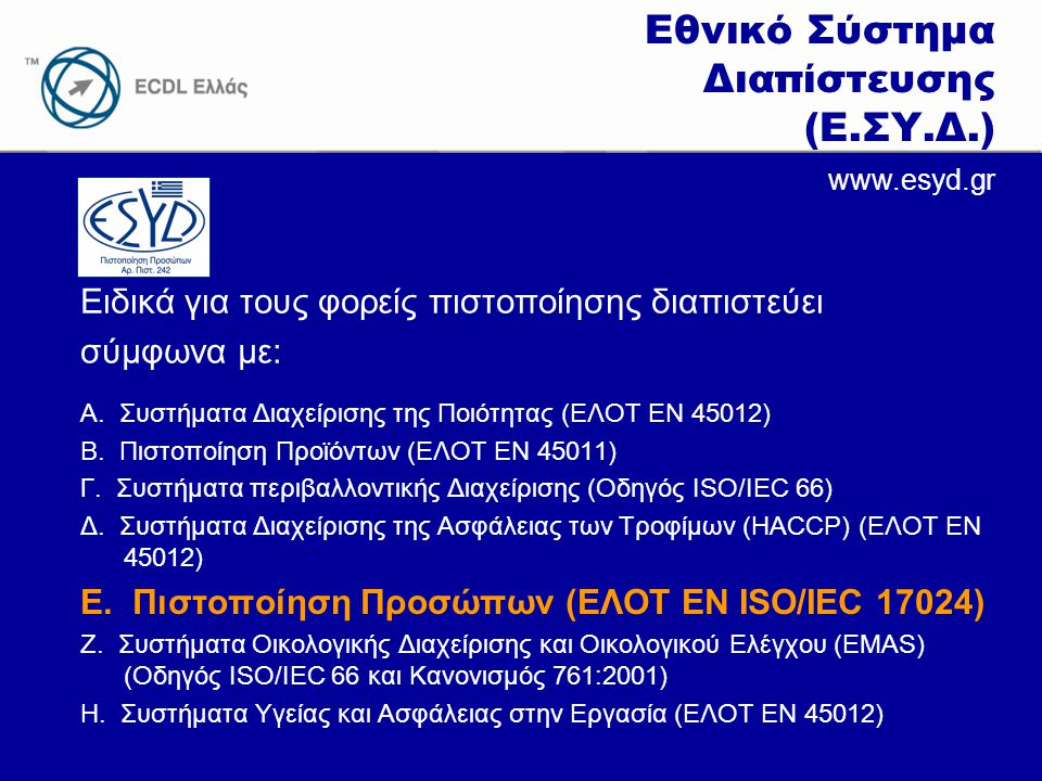 www.ecdl.gr Ειδικά για τους φορείς πιστοποίησης διαπιστεύει σύμφωνα με: Εθνικό Σύστημα Διαπίστευσης (Ε.ΣΥ.Δ.) www.esyd.gr Α. Συστήματα Διαχείρισης της