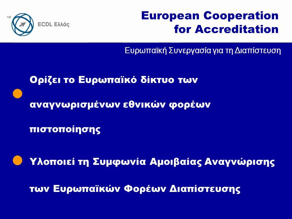 www.ecdl.gr European Cooperation for Accreditation Ορίζει το Ευρωπαϊκό δίκτυο των αναγνωρισμένων εθνικών φορέων πιστοποίησης Υλοποιεί τη Συμφωνία Αμοιβαίας Αναγνώρισης των Ευρωπαϊκών Φορέων Διαπίστευσης Ευρωπαϊκή Συνεργασία για τη Διαπίστευση