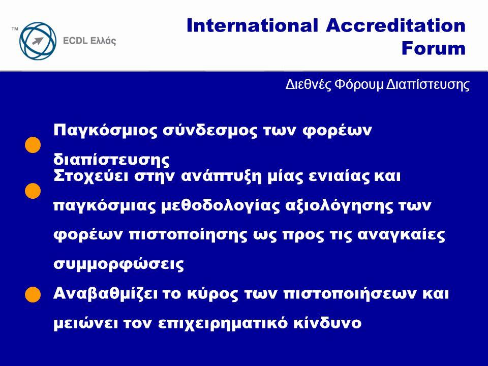 www.ecdl.gr Παγκόσμιος σύνδεσμος των φορέων διαπίστευσης International Accreditation Forum Στοχεύει στην ανάπτυξη μίας ενιαίας και παγκόσμιας μεθοδολογίας αξιολόγησης των φορέων πιστοποίησης ως προς τις αναγκαίες συμμορφώσεις Αναβαθμίζει το κύρος των πιστοποιήσεων και μειώνει τον επιχειρηματικό κίνδυνο Διεθνές Φόρουμ Διαπίστευσης