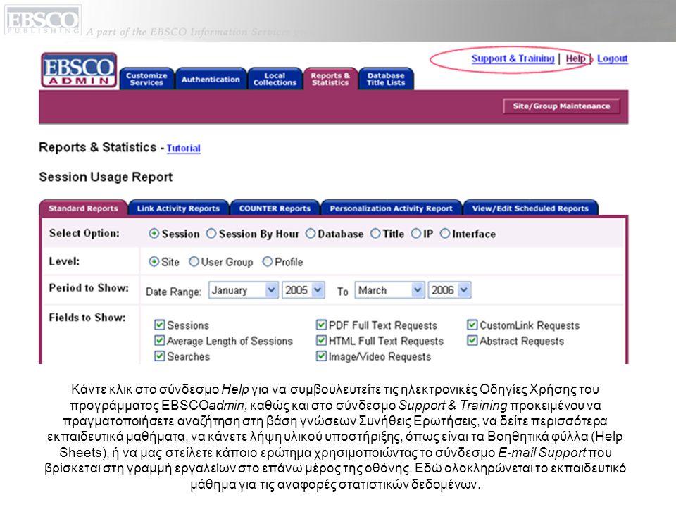 Κάντε κλικ στο σύνδεσμο Help για να συμβουλευτείτε τις ηλεκτρονικές Οδηγίες Χρήσης του προγράμματος EBSCOadmin, καθώς και στο σύνδεσμο Support & Training προκειμένου να πραγματοποιήσετε αναζήτηση στη βάση γνώσεων Συνήθεις Ερωτήσεις, να δείτε περισσότερα εκπαιδευτικά μαθήματα, να κάνετε λήψη υλικού υποστήριξης, όπως είναι τα Βοηθητικά φύλλα (Help Sheets), ή να μας στείλετε κάποιο ερώτημα χρησιμοποιώντας το σύνδεσμο E-mail Support που βρίσκεται στη γραμμή εργαλείων στο επάνω μέρος της οθόνης.