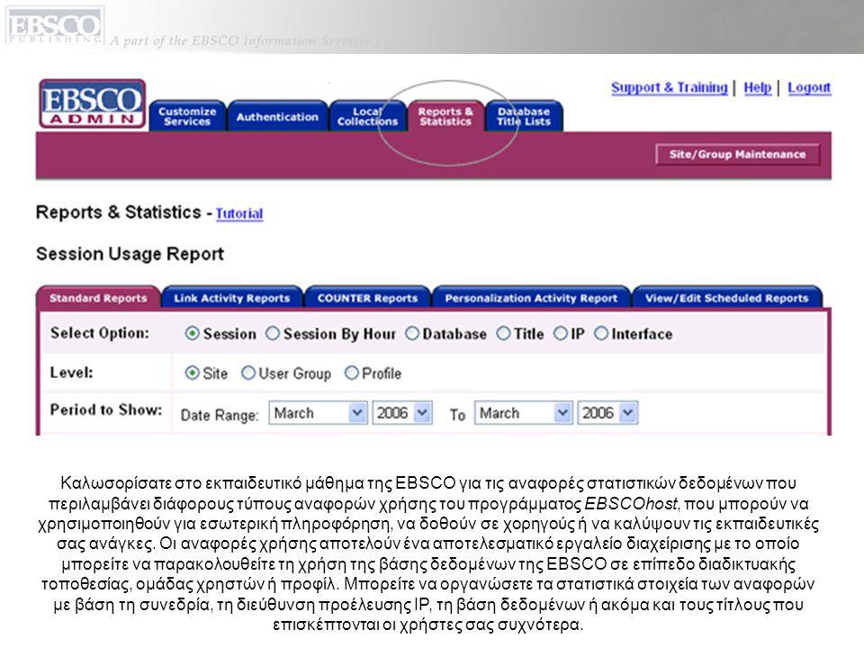 Καλωσορίσατε στο εκπαιδευτικό μάθημα της EBSCO για τις αναφορές στατιστικών δεδομένων που περιλαμβάνει διάφορους τύπους αναφορών χρήσης του προγράμματος EBSCOhost, που μπορούν να χρησιμοποιηθούν για εσωτερική πληροφόρηση, να δοθούν σε χορηγούς ή να καλύψουν τις εκπαιδευτικές σας ανάγκες.