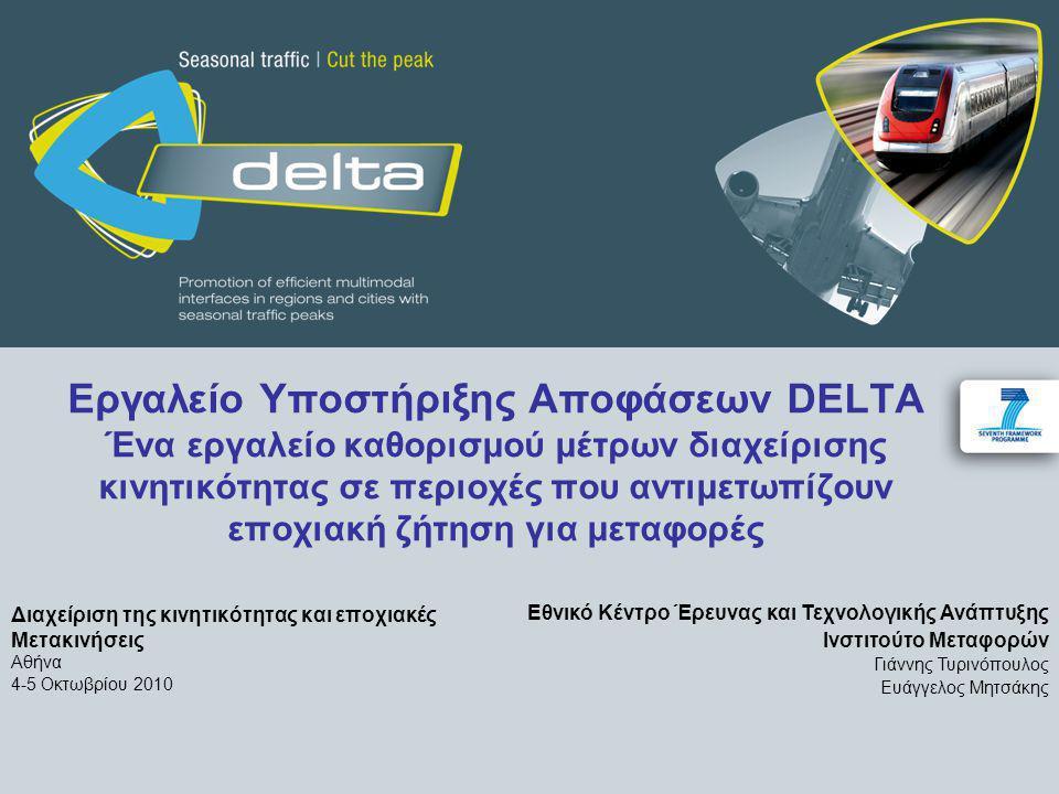Εργαλείο Υποστήριξης Αποφάσεων DELTA Ένα εργαλείο καθορισμού μέτρων διαχείρισης κινητικότητας σε περιοχές που αντιμετωπίζουν εποχιακή ζήτηση για μεταφορές Διαχείριση της κινητικότητας και εποχιακές Μετακινήσεις Αθήνα 4-5 Οκτωβρίου 2010 Εθνικό Κέντρο Έρευνας και Τεχνολογικής Ανάπτυξης Ινστιτούτο Μεταφορών Γιάννης Τυρινόπουλος Ευάγγελος Μητσάκης