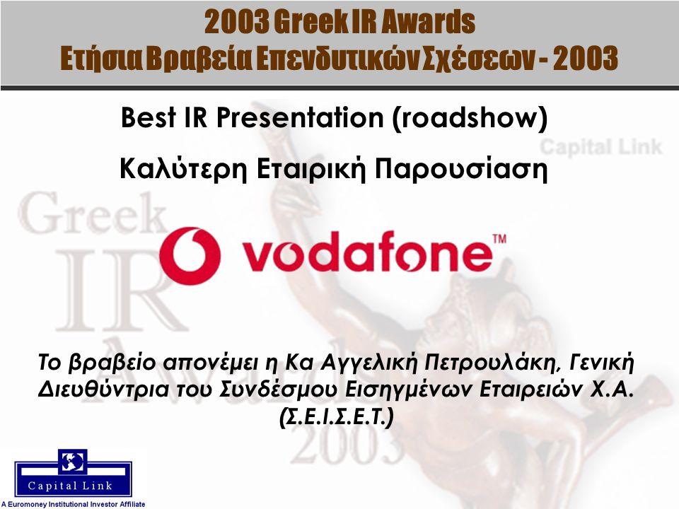 2003 Greek IR Awards Ετήσια Βραβεία Επενδυτικών Σχέσεων - 2003 Best IR Presentation (roadshow) Καλύτερη Εταιρική Παρουσίαση Το βραβείο απονέμει η Κα Αγγελική Πετρουλάκη, Γενική Διευθύντρια του Συνδέσμου Εισηγμένων Εταιρειών Χ.Α.