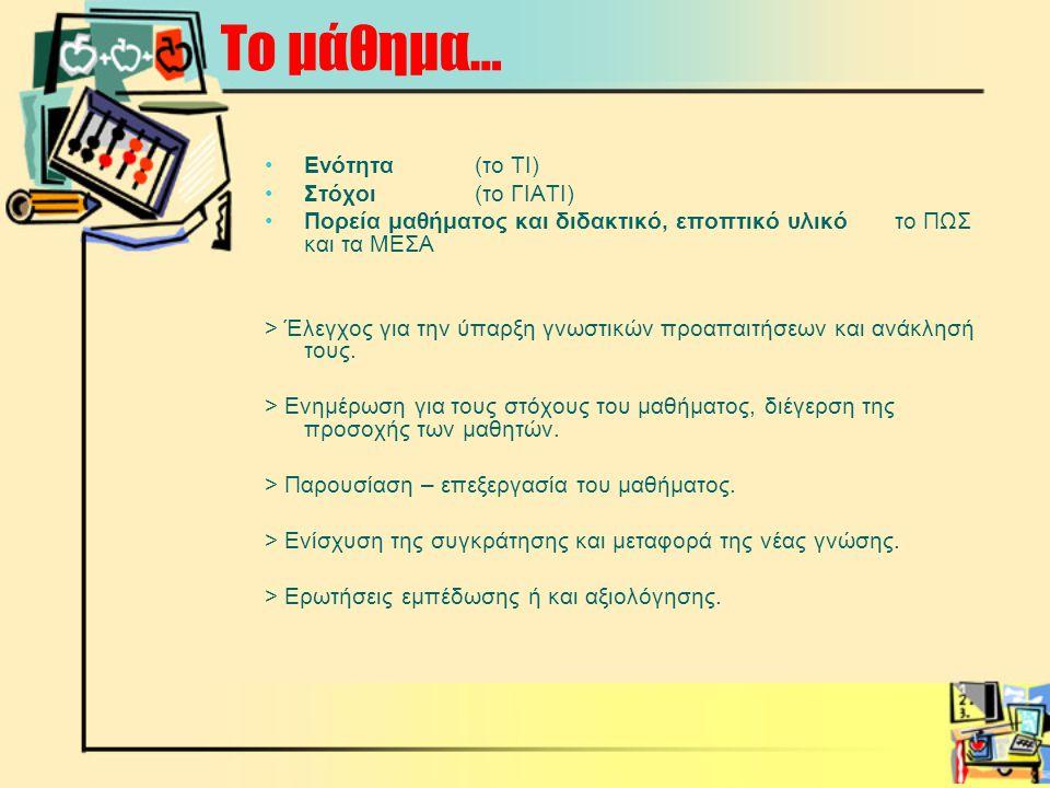 Το μάθημα… •Ενότητα (το ΤΙ) •Στόχοι (το ΓΙΑΤΙ) •Πορεία μαθήματος και διδακτικό, εποπτικό υλικό το ΠΩΣ και τα ΜΕΣΑ > Έλεγχος για την ύπαρξη γνωστικών προαπαιτήσεων και ανάκλησή τους.
