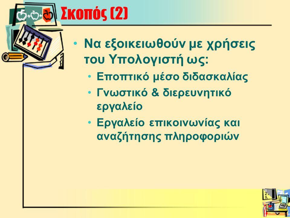 Σκοπός (2) •Να εξοικειωθούν με χρήσεις του Υπολογιστή ως: •Εποπτικό μέσο διδασκαλίας •Γνωστικό & διερευνητικό εργαλείο •Εργαλείο επικοινωνίας και αναζήτησης πληροφοριών