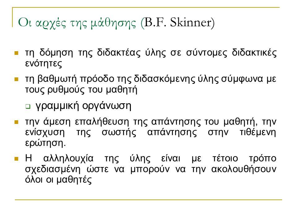 Οι αρχές της μάθησης (B.F. Skinner)  τη δόμηση της διδακτέας ύλης σε σύντομες διδακτικές ενότητες  τη βαθμωτή πρόοδο της διδασκόμενης ύλης σύμφωνα μ