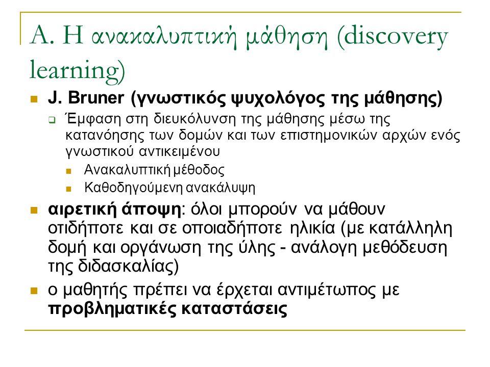 Α. Η ανακαλυπτική μάθηση (discovery learning)  J. Bruner (γνωστικός ψυχολόγος της μάθησης)  Έμφαση στη διευκόλυνση της μάθησης μέσω της κατανόησης τ