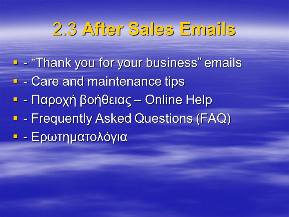 "2.3 After Sales Emails  - ""Thank you for your business"" emails  - Care and maintenance tips  - Παροχή βοήθειας – Online Help  - Frequently Asked Q"