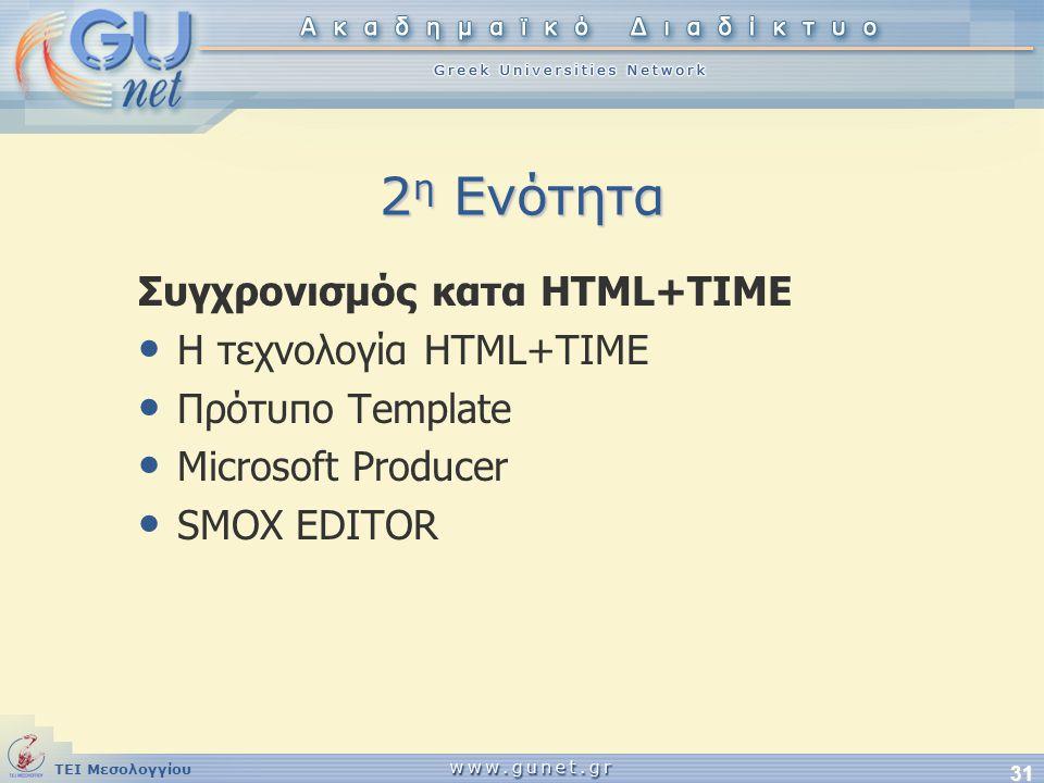 ΤΕΙ Μεσολογγίου 31 2 η Ενότητα Συγχρονισμός κατα HTML+TIME • Η τεχνολογία HTML+TIME • Πρότυπο Template • Microsoft Producer • SMOX EDITOR