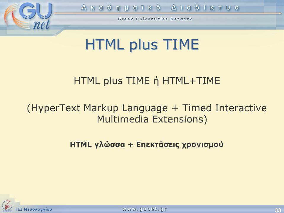 ΤΕΙ Μεσολογγίου 33 HTML plus TIME HTML plus TIME ή HTML+TIME (HyperText Markup Language + Timed Interactive Multimedia Extensions) HTML γλώσσα + Επεκτ