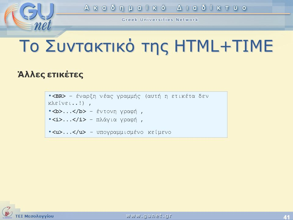 ΤΕΙ Μεσολογγίου 41 Το Συντακτικό της HTML+TIME Άλλες ετικέτες • - έναρξη νέας γραμμής (αυτή η ετικέτα δεν κλείνει..!), •... - έντονη γραφή, •... - πλά
