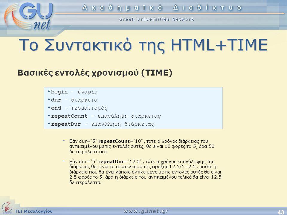 ΤΕΙ Μεσολογγίου 43 Το Συντακτικό της HTML+TIME Βασικές εντολές χρονισμού (ΤΙΜΕ) • begin – έναρξη • dur – διάρκεια • end – τερματισμός • repeatCount –