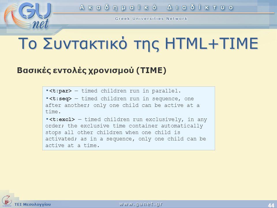 ΤΕΙ Μεσολογγίου 44 Το Συντακτικό της HTML+TIME Βασικές εντολές χρονισμού (ΤΙΜΕ) • — timed children run in parallel. • — timed children run in sequence