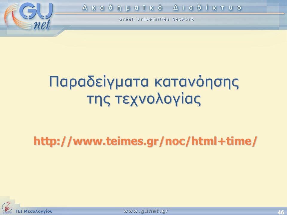 ΤΕΙ Μεσολογγίου 46 Παραδείγματα κατανόησης της τεχνολογίας http://www.teimes.gr/noc/html+time/