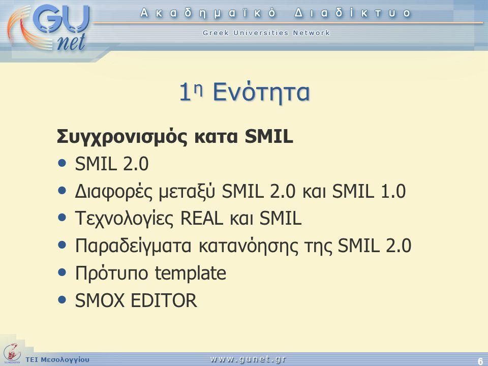 ΤΕΙ Μεσολογγίου 6 1 η Ενότητα Συγχρονισμός κατα SMIL • SMIL 2.0 • Διαφορές μεταξύ SMIL 2.0 και SMIL 1.0 • Τεχνολογίες REAL και SMIL • Παραδείγματα κατ