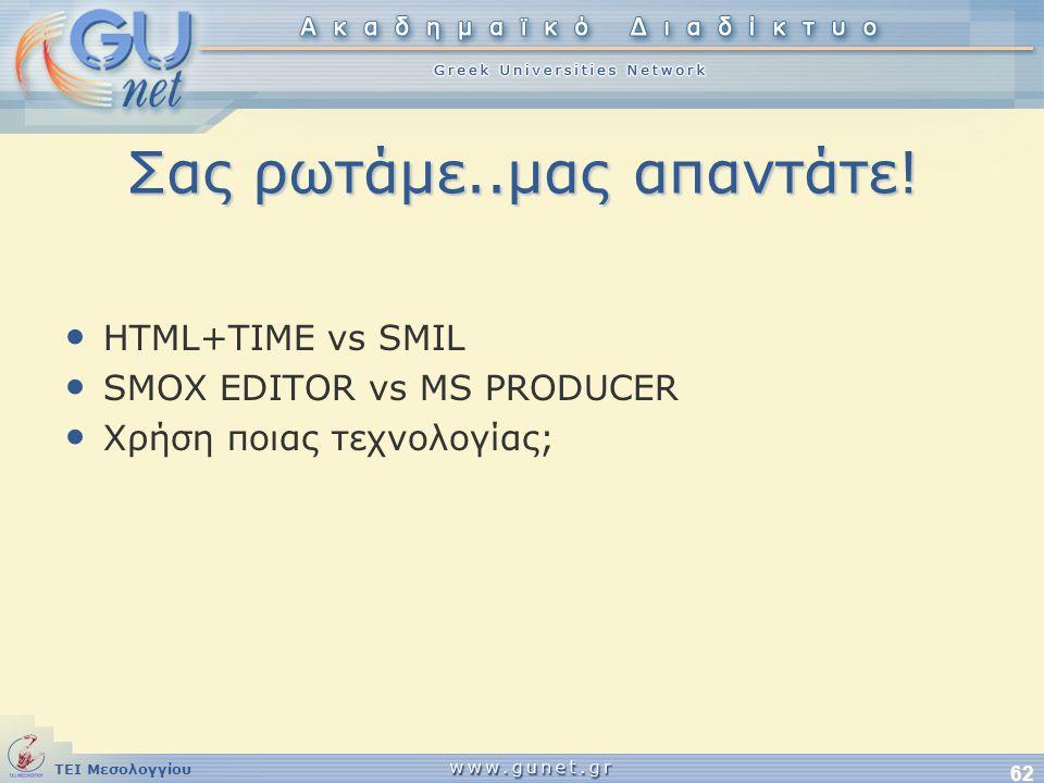 ΤΕΙ Μεσολογγίου 62 Σας ρωτάμε..μας απαντάτε! • HTML+TIME vs SMIL • SMOX EDITOR vs MS PRODUCER • Χρήση ποιας τεχνολογίας;
