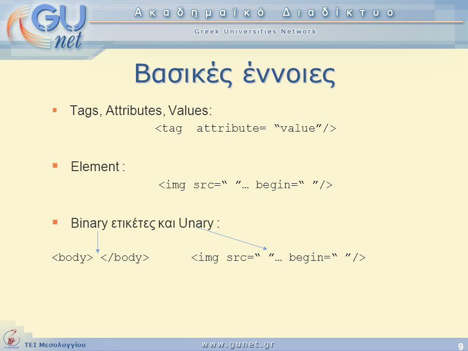 ΤΕΙ Μεσολογγίου 9 Βασικές έννοιες  Tags, Attributes, Values:  Element :  Binary ετικέτες και Unary :