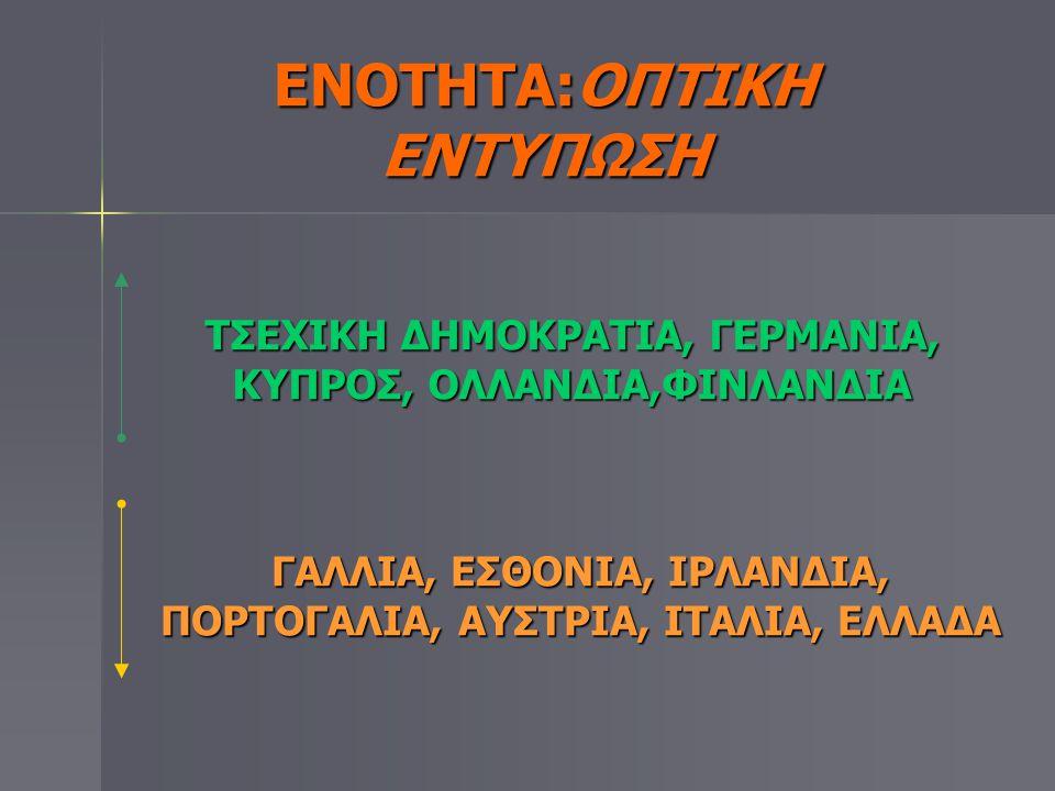 ΕΝΟΤΗΤΑ:ΟΠΤΙΚΗ ΕΝΤΥΠΩΣΗ ΤΣΕΧΙΚΗ ΔΗΜΟΚΡΑΤΙΑ, ΓΕΡΜΑΝΙΑ, ΚΥΠΡΟΣ, ΟΛΛΑΝΔΙΑ,ΦΙΝΛΑΝΔΙΑ ΓΑΛΛΙΑ, ΕΣΘΟΝΙΑ, ΙΡΛΑΝΔΙΑ, ΠΟΡΤΟΓΑΛΙΑ, ΑΥΣΤΡΙΑ, ΙΤΑΛΙΑ, ΕΛΛΑΔΑ