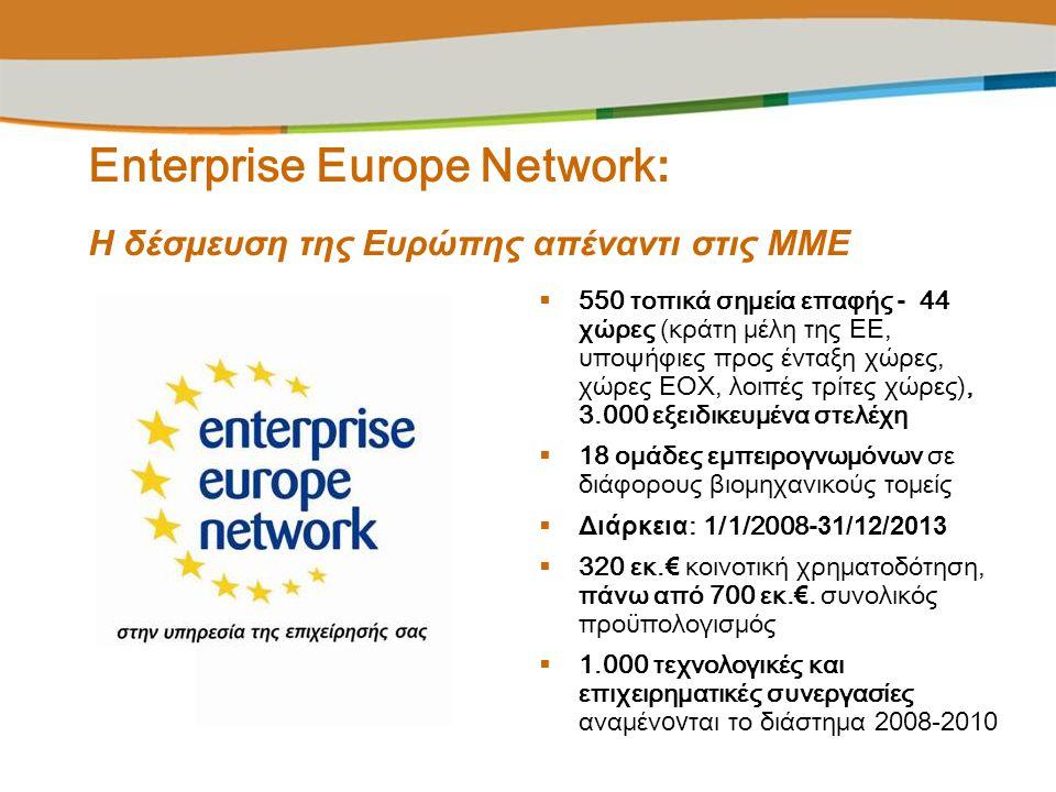 Enterprise Europe Network : Η δέσμευση της Ευρώπης απέναντι στις ΜΜΕ  550 τοπικά σημεία επαφής - 44 χώρες (κράτη μέλη της ΕΕ, υποψήφιες προς ένταξη χ