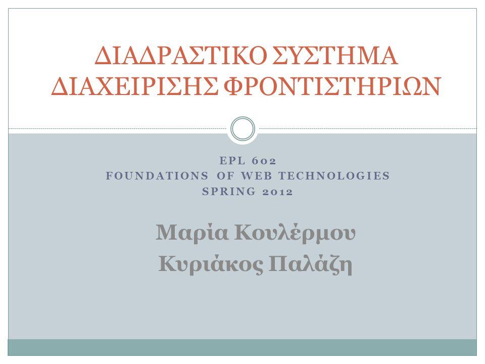 EPL 602 FOUNDATIONS OF WEB TECHNOLOGIES SPRING 2012 ΔΙΑΔΡΑΣΤΙΚΟ ΣΥΣΤΗΜΑ ΔΙΑΧΕΙΡΙΣΗΣ ΦΡΟΝΤΙΣΤΗΡΙΩΝ Μαρία Κουλέρμου Κυριάκος Παλάζη
