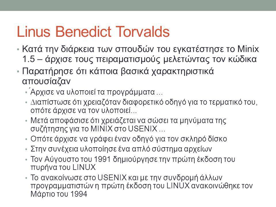 Linus Benedict Torvalds • Κατά την διάρκεια των σπουδών του εγκατέστησε το Minix 1.5 – άρχισε τους πειραματισμούς μελετώντας τον κώδικα • Παρατήρησε ότι κάποια βασικά χαρακτηριστικά απουσίαζαν • ́Αρχισε να υλοποιεί τα προγράμματα...