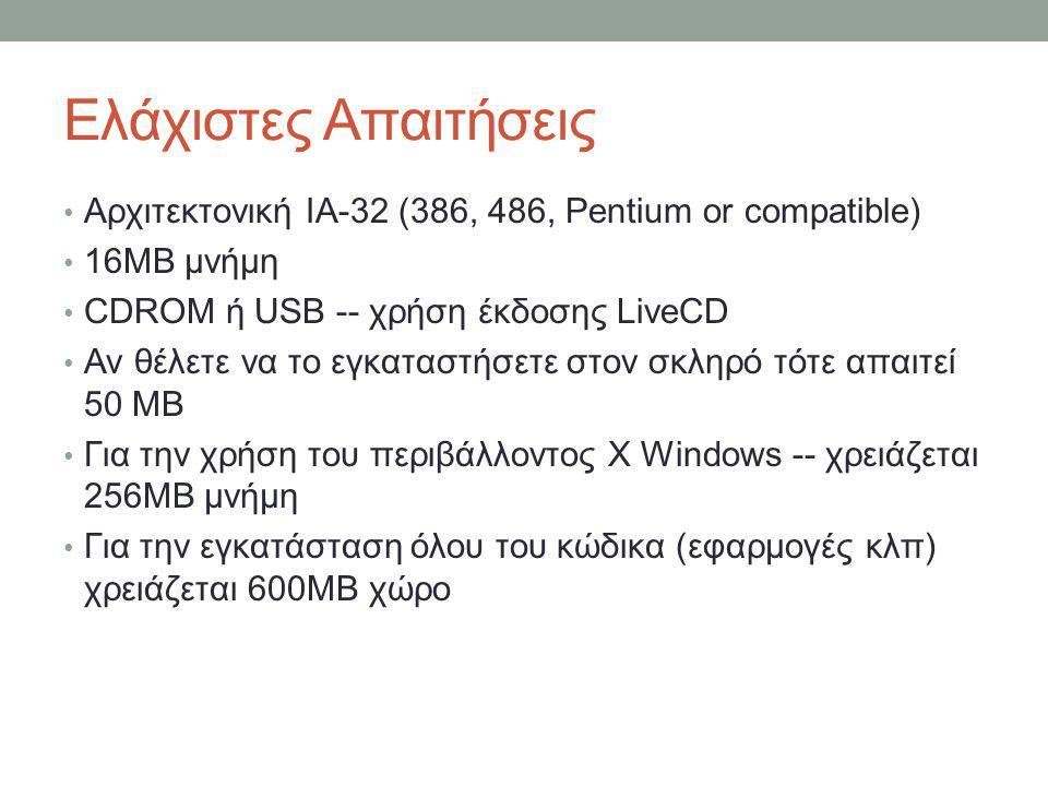 Ελάχιστες Απαιτήσεις • Αρχιτεκτονική IA-32 (386, 486, Pentium or compatible) • 16MB μνήμη • CDROM ή USB -- χρήση έκδοσης LiveCD • Αν θέλετε να το εγκαταστήσετε στον σκληρό τότε απαιτεί 50 MB • Για την χρήση του περιβάλλοντος X Windows -- χρειάζεται 256MB μνήμη • Για την εγκατάσταση όλου του κώδικα (εφαρμογές κλπ) χρειάζεται 600MB χώρο