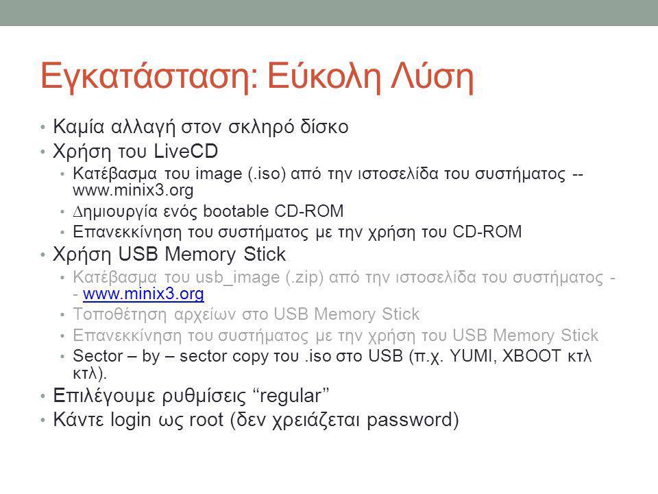 Εγκατάσταση: Εύκολη Λύση • Καμία αλλαγή στον σκληρό δίσκο • Χρήση του LiveCD • Κατέβασμα του image (.iso) από την ιστοσελίδα του συστήματος -- www.minix3.org • ∆ημιουργία ενός bootable CD-ROM • Επανεκκίνηση του συστήματος με την χρήση του CD-ROM • Χρήση USB Memory Stick • Κατέβασμα του usb_image (.zip) από την ιστοσελίδα του συστήματος - - www.minix3.orgwww.minix3.org • Τοποθέτηση αρχείων στο USB Memory Stick • Επανεκκίνηση του συστήματος με την χρήση του USB Memory Stick • Sector – by – sector copy του.iso στο USB (π.χ.