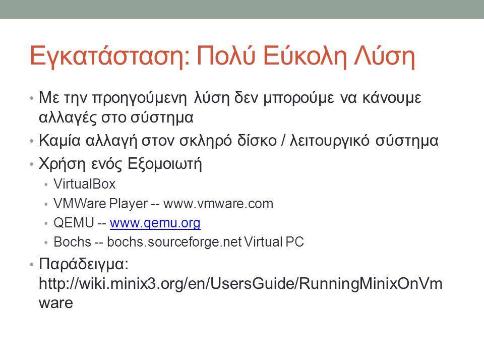 Εγκατάσταση: Πολύ Εύκολη Λύση • Με την προηγούμενη λύση δεν μπορούμε να κάνουμε αλλαγές στο σύστημα • Καμία αλλαγή στον σκληρό δίσκο / λειτουργικό σύστημα • Χρήση ενός Εξομοιωτή • VirtualBox • VMWare Player -- www.vmware.com • QEMU -- www.qemu.orgwww.qemu.org • Bochs -- bochs.sourceforge.net Virtual PC • Παράδειγμα: http://wiki.minix3.org/en/UsersGuide/RunningMinixOnVm ware