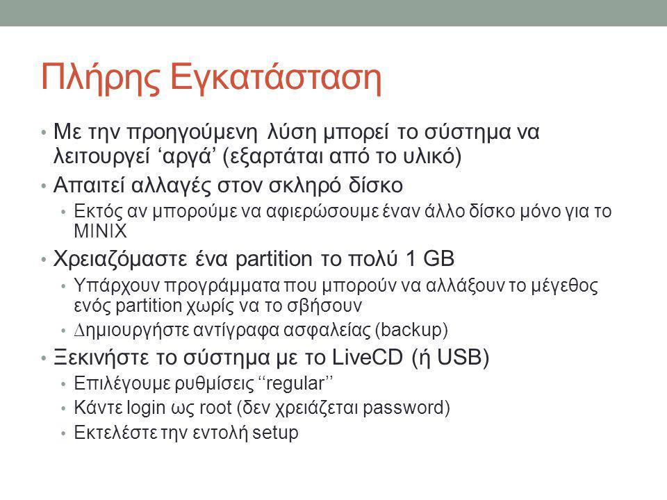 Πλήρης Εγκατάσταση • Με την προηγούμενη λύση μπορεί το σύστημα να λειτουργεί 'αργά' (εξαρτάται από το υλικό) • Απαιτεί αλλαγές στον σκληρό δίσκο • Εκτός αν μπορούμε να αφιερώσουμε έναν άλλο δίσκο μόνο για το MINIX • Χρειαζόμαστε ένα partition το πολύ 1 GB • Υπάρχουν προγράμματα που μπορούν να αλλάξουν το μέγεθος ενός partition χωρίς να το σβήσουν • ∆ημιουργήστε αντίγραφα ασφαλείας (backup) • Ξεκινήστε το σύστημα με το LiveCD (ή USB) • Επιλέγουμε ρυθμίσεις ''regular'' • Κάντε login ως root (δεν χρειάζεται password) • Εκτελέστε την εντολή setup