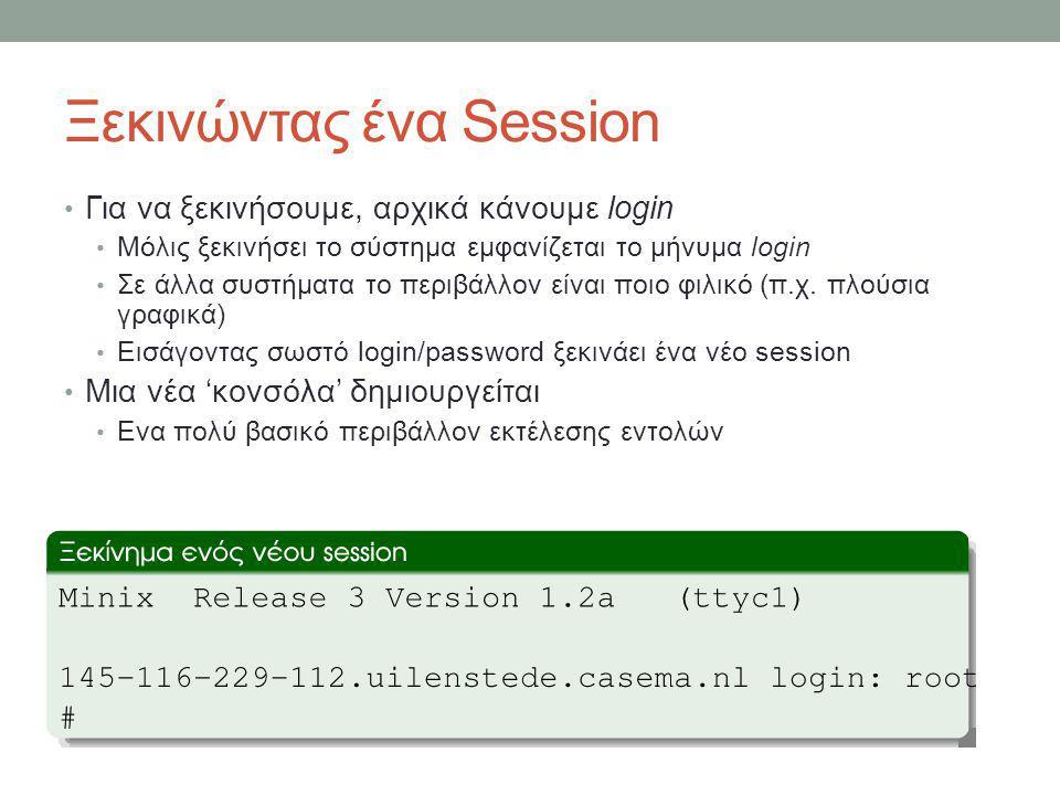 Ξεκινώντας ένα Session • Για να ξεκινήσουμε, αρχικά κάνουμε login • Μόλις ξεκινήσει το σύστημα εμφανίζεται το μήνυμα login • Σε άλλα συστήματα το περιβάλλον είναι ποιο φιλικό (π.χ.