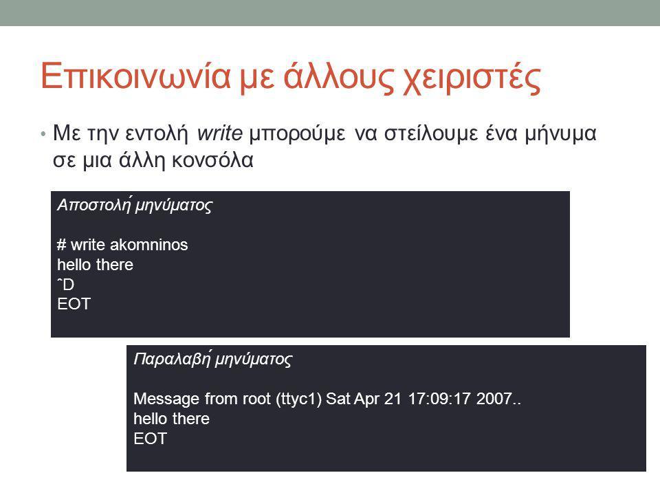 Επικοινωνία με άλλους χειριστές • Με την εντολή write μπορούμε να στείλουμε ένα μήνυμα σε μια άλλη κονσόλα Αποστολή μηνύματος # write akomninos hello there ˆD EOT Παραλαβή μηνύματος Message from root (ttyc1) Sat Apr 21 17:09:17 2007..